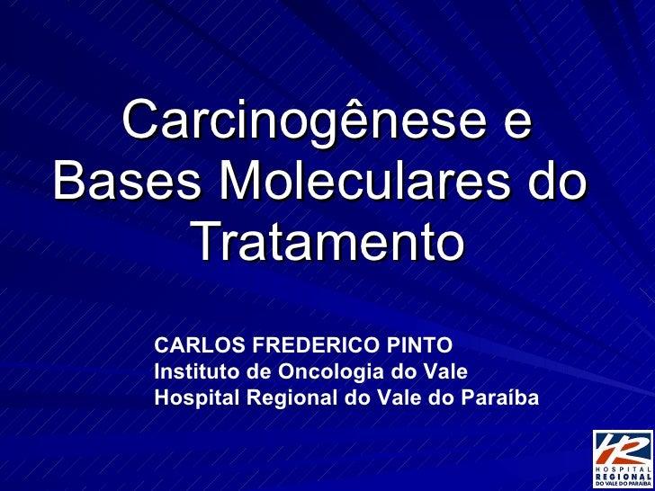 Carcinogênese e Bases Moleculares do  Tratamento CARLOS FREDERICO PINTO Instituto de Oncologia do Vale Hospital Regional d...