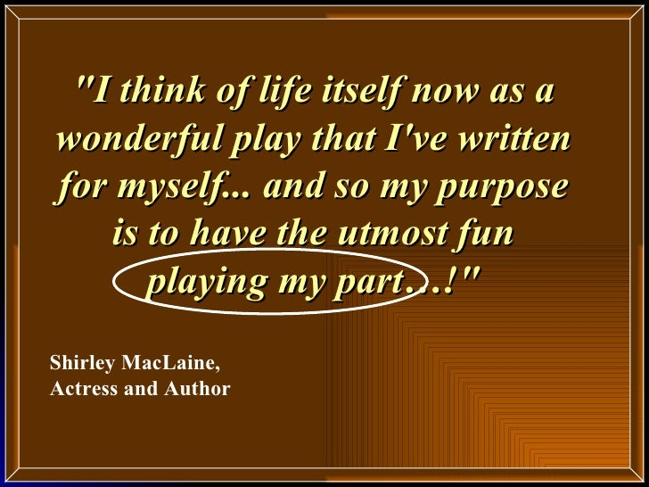 """""""I think of life itself now as a wonderful play that I've written for myself... and so my purpose is to have the utmo..."""