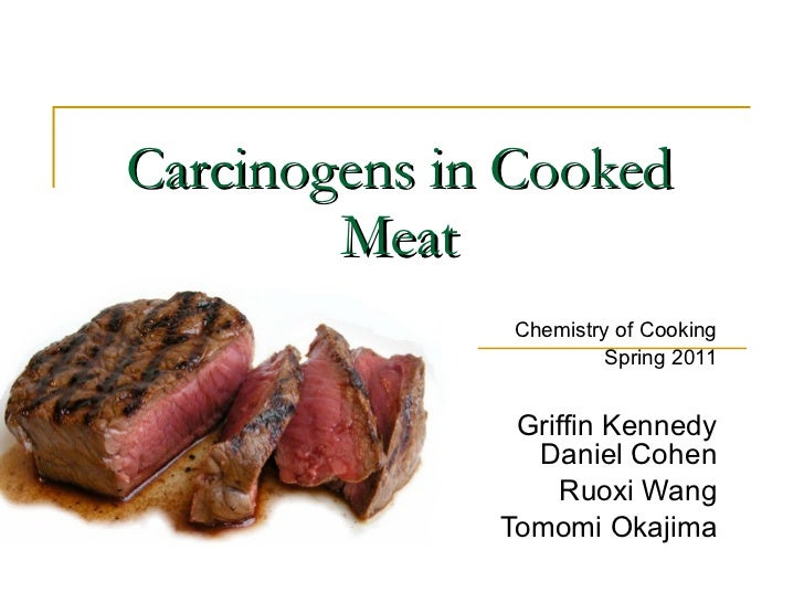 Carcinogens in Cooked Meat Chemistry of Cooking Spring 2011 Griffin Kennedy Daniel Cohen Ruoxi Wang Tomomi Okajima