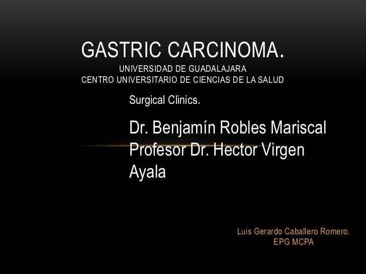 GASTRIC CARCINOMA.       UNIVERSIDAD DE GUADALAJARACENTRO UNIVERSITARIO DE CIENCIAS DE LA SALUD          Surgical Clinics....