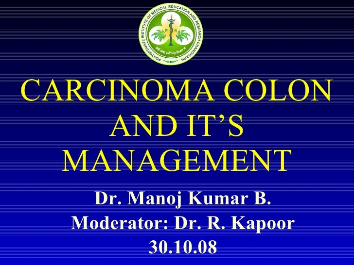 CARCINOMA COLON AND IT'S MANAGEMENT Dr. Manoj Kumar B. Moderator: Dr. R. Kapoor 30.10.08