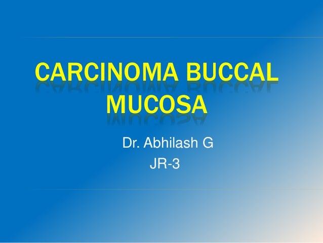 CARCINOMA BUCCAL MUCOSA Dr. Abhilash G JR-3