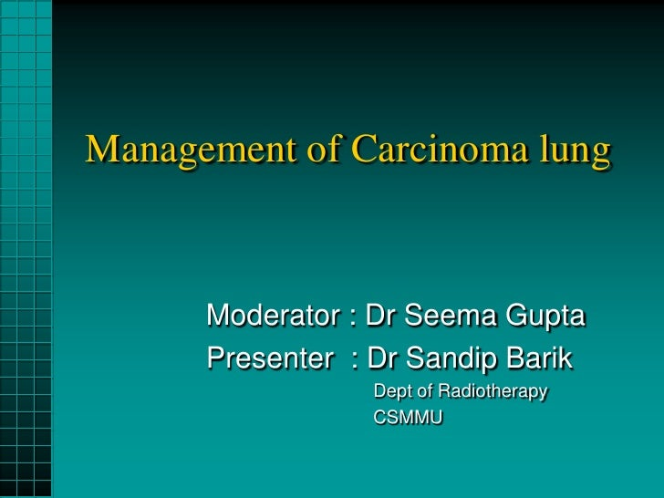 Management of Carcinoma lung      Moderator : Dr Seema Gupta      Presenter : Dr Sandip Barik                 Dept of Radi...