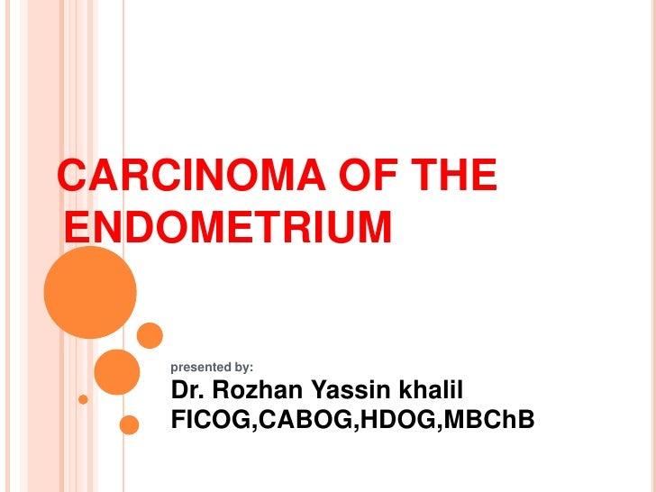 CARCINOMA OF THEENDOMETRIUM    presented by:    Dr. Rozhan Yassin khalil    FICOG,CABOG,HDOG,MBChB