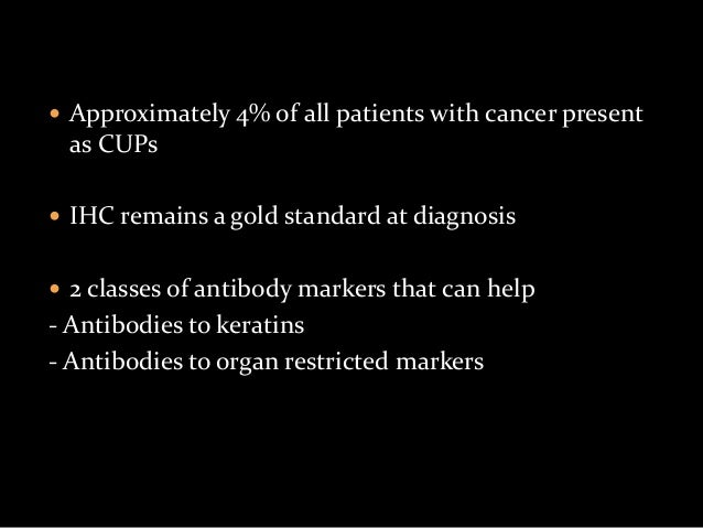  Approximately 4% of all patients with cancer present as CUPs  IHC remains a gold standard at diagnosis  2 classes of a...