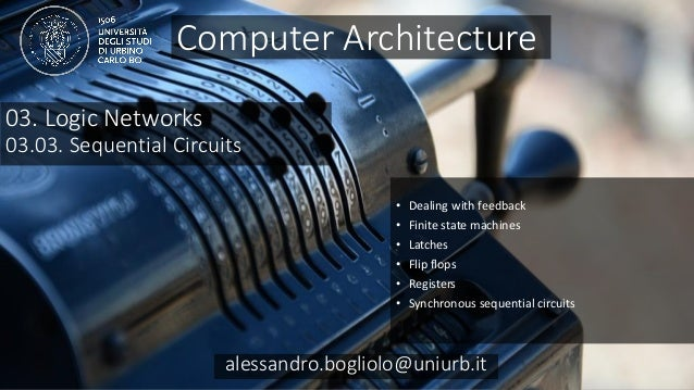 Carc 03.03 alessandro.bogliolo@uniurb.it 03. Logic Networks 03.03. Sequential Circuits • Dealing with feedback • Finite st...