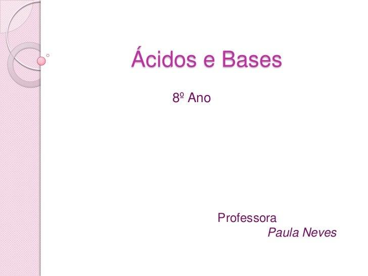 Ácidos e Bases<br />8º Ano<br />Professora<br />              Paula Neves<br />