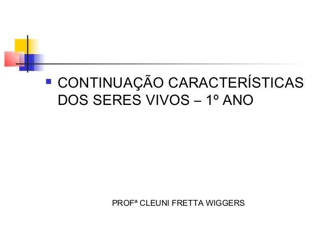    CONTINUAÇÃO CARACTERÍSTICAS    DOS SERES VIVOS – 1º ANO         PROFª CLEUNI FRETTA WIGGERS