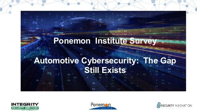 Automotive Cybersecurity: A Gap Still Exists Ponemon Institute Survey Automotive Cybersecurity: The Gap Still Exists