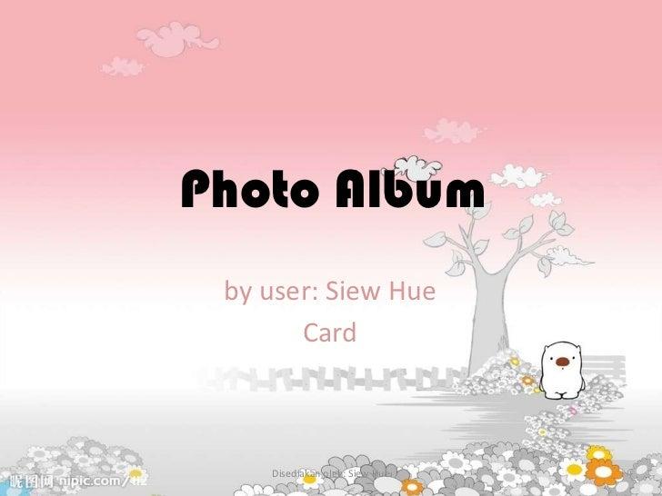 Photo Album by user: Siew Hue       Card    Disediakan oleh: Siew Hue
