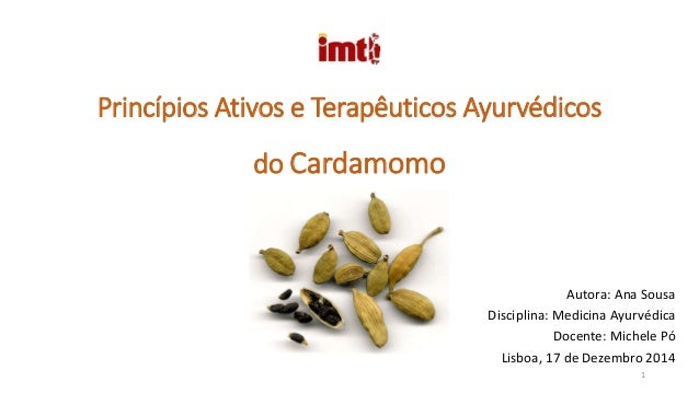 Princípios Ativos e Terapêuticos Ayurvédicos do Cardamomo Autora: Ana Sousa Disciplina: Medicina Ayurvédica Docente: Miche...