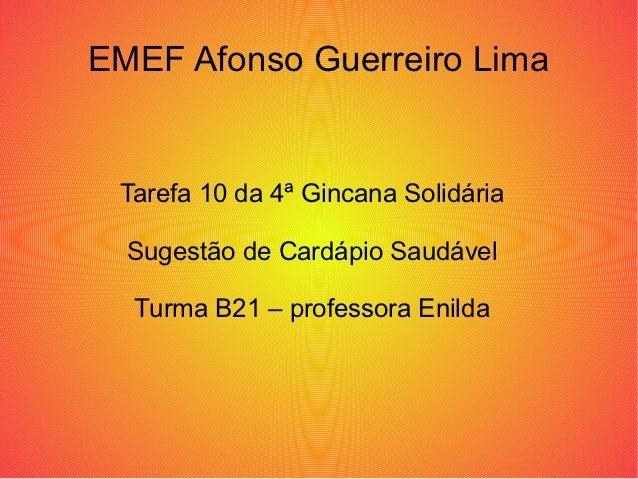 EMEF Afonso Guerreiro Lima Tarefa 10 da 4ª Gincana Solidária  Sugestão de Cardápio Saudável  Turma B21 – professora Enilda