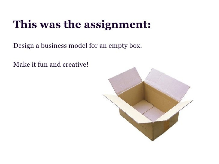 This was the assignment:Design a business model for an empty box.Make it fun and creative!