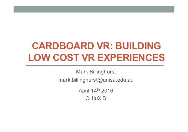 CARDBOARD VR: BUILDING LOW COST VR EXPERIENCES Mark Billinghurst mark.billinghurst@unisa.edu.au April 14th 2016 CHIuXiD
