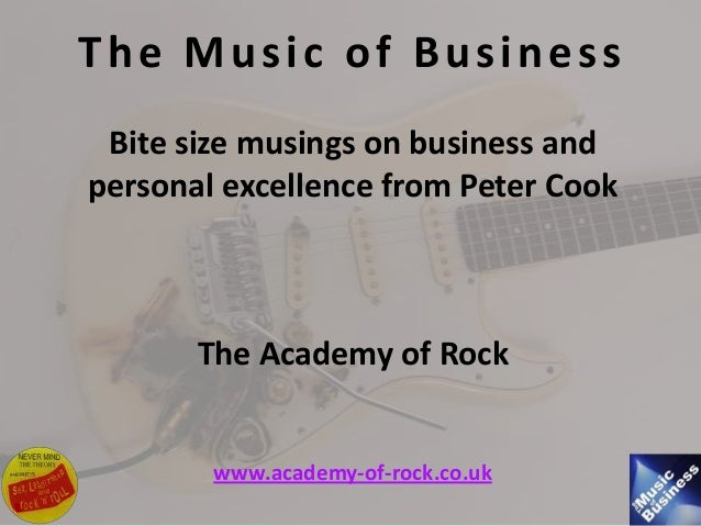 The Music of Business Bite size musings on business and personal excellence from Peter Cook The Academy of Rock www.academ...