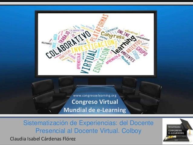 Sistematización de Experiencias: del Docente Presencial al Docente Virtual. Colboy Claudia Isabel Cárdenas Flórez www.cong...