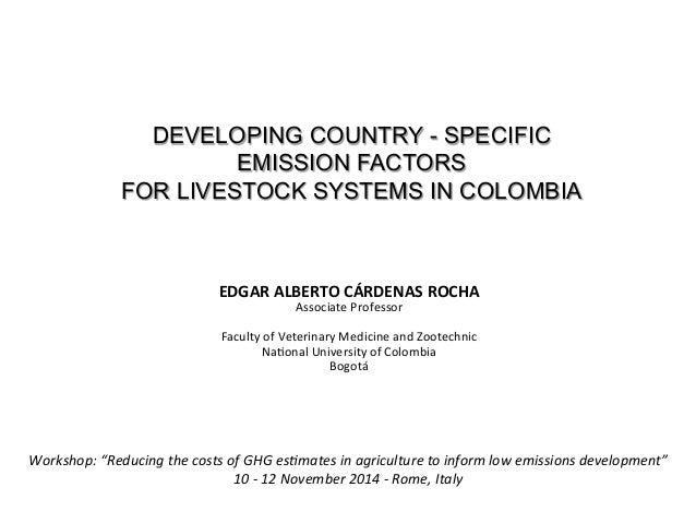 DEVELOPING COUNTRY - SPECIFIC  EMISSION FACTORS  FOR LIVESTOCK SYSTEMS IN COLOMBIA  EDGAR  ALBERTO  CÁRDENAS  ROCHA  Assoc...