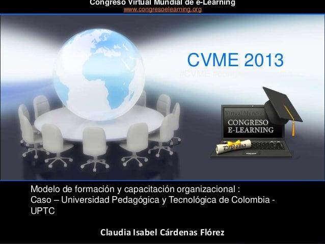 CVME 2013 #CVME #congresoelearning Modelo de formación y capacitación organizacional : Caso – Universidad Pedagógica y Tec...