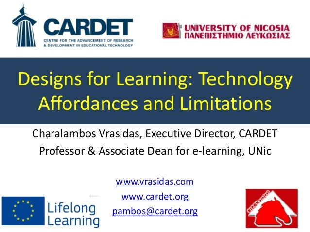 Designs for Learning: Technology Affordances and Limitations Charalambos Vrasidas, Executive Director, CARDET Professor & ...