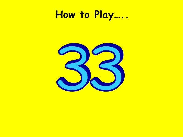 33 How to Play…..