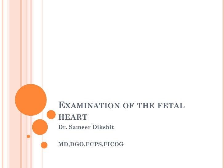 EXAMINATION OF THE FETALHEARTDr. Sameer DikshitMD,DGO,FCPS,FICOG