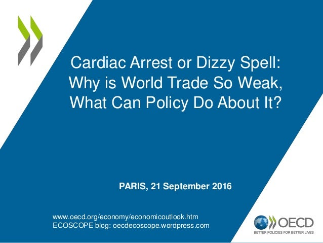 Cardiac Arrest or Dizzy Spell: Why is World Trade So Weak, What Can Policy Do About It? PARIS, 21 September 2016 www.oecd....