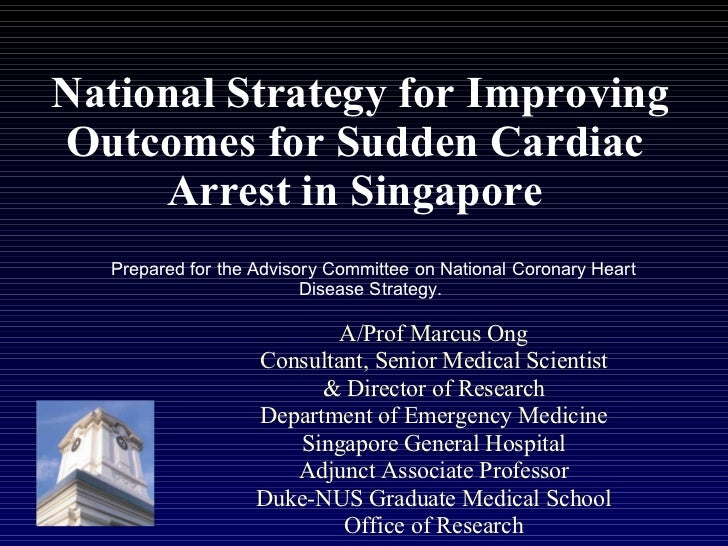 National Strategy for Improving Outcomes for Sudden Cardiac Arrest in Singapore A/Prof Marcus Ong Consultant, Senior Medic...