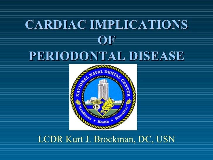CARDIAC IMPLICATIONS OF PERIODONTAL DISEASE LCDR Kurt J. Brockman, DC, USN