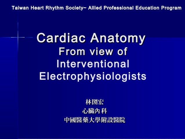 Cardiac AnatomyCardiac Anatomy From view ofFrom view of Interventional Electrophysiologists Taiwan Heart Rhythm Society~ A...