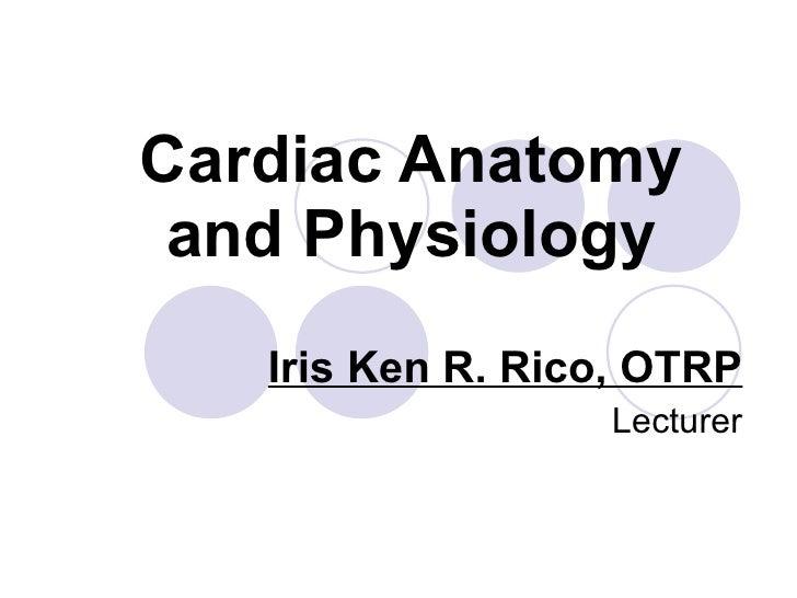 Cardiac Anatomy and Physiology Iris Ken R. Rico, OTRP Lecturer