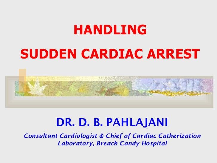 HANDLING  SUDDEN CARDIAC ARREST  DR. D. B. PAHLAJANI Consultant Cardiologist & Chief of Cardiac Catherization Laboratory, ...