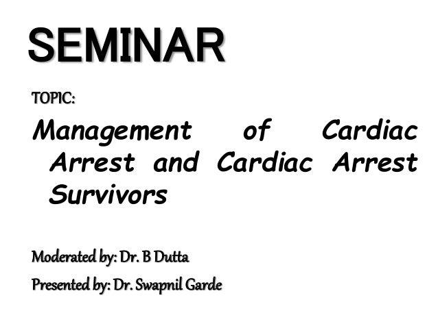 SEMINAR TOPIC: Management of Cardiac Arrest and Cardiac Arrest Survivors Moderatedby: Dr. B Dutta Presentedby: Dr. Swapnil...