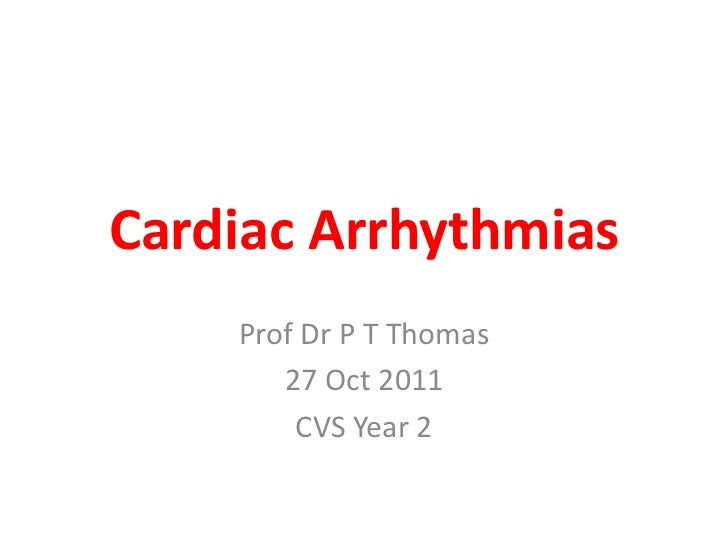 Cardiac Arrhythmias    Prof Dr P T Thomas       27 Oct 2011        CVS Year 2
