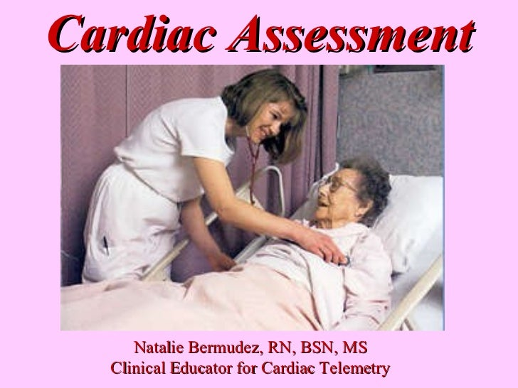 Cardiac Assessment Natalie Bermudez, RN, BSN, MS Clinical Educator for Cardiac Telemetry