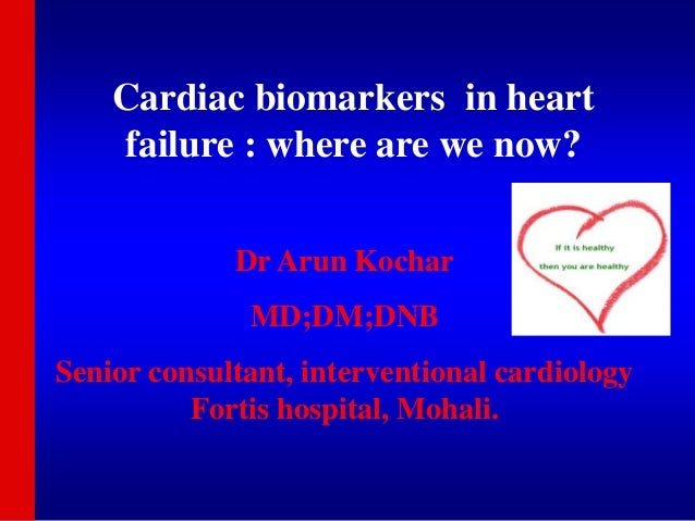 Cardiac biomarkers in heart failure : where are we now? Dr Arun Kochar MD;DM;DNB Senior consultant, interventional cardiol...