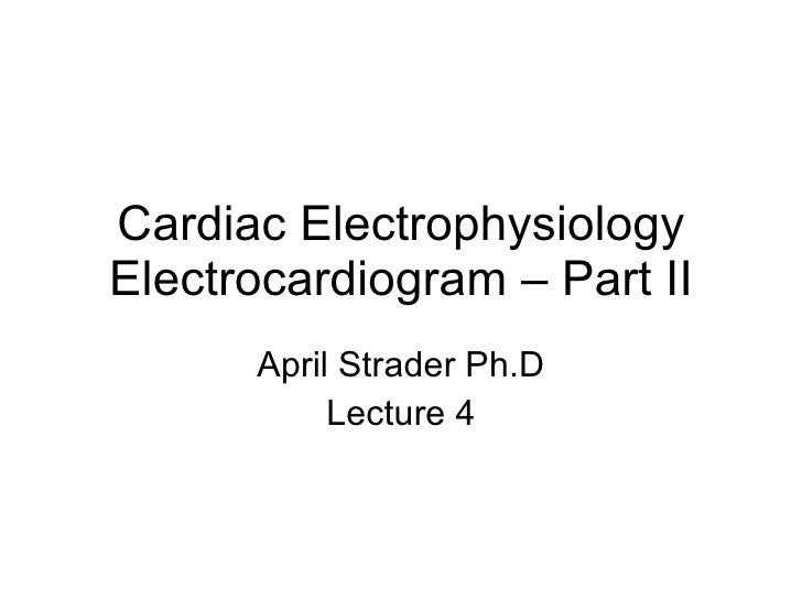 Cardiac Electrophysiology Electrocardiogram – Part II April Strader Ph.D Lecture 4