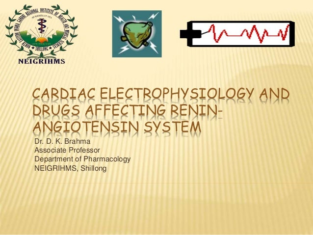 CARDIAC ELECTROPHYSIOLOGY AND DRUGS AFFECTING RENIN- ANGIOTENSIN SYSTEM Dr. D. K. Brahma Associate Professor Department of...