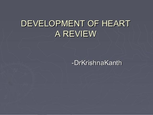 DEVELOPMENT OF HEART      A REVIEW         -DrKrishnaKanth
