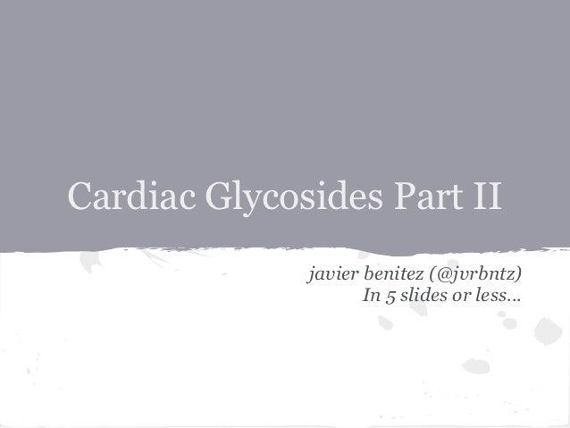 Cardiac Glycosides Part II              javier benitez (@jvrbntz)                     In 5 slides or less...