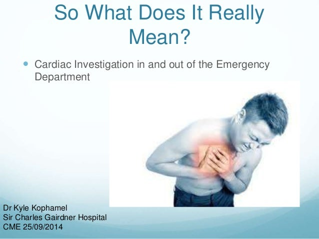 So What Does It Really  Mean?   Cardiac Investigation in and out of the Emergency  Department  Dr Kyle Kophamel  Sir Char...