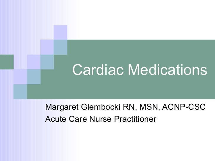 Cardiac Medications Margaret Glembocki RN, MSN, ACNP-CSC Acute Care Nurse Practitioner