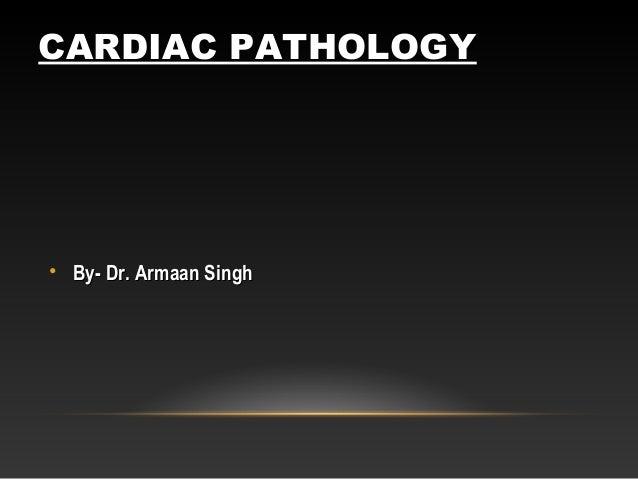 CARDIAC PATHOLOGY • By- Dr. Armaan SinghBy- Dr. Armaan Singh