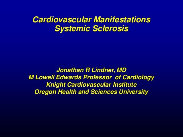Cardiovascular Manifestations Systemic Sclerosis Jonathan R Lindner, MD M Lowell Edwards Professor of Cardiology Knight Ca...