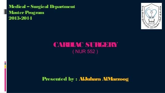 Medical – Surgical Department Master Program 2013-2014  CARDIAC SURGERY ( NUR 552 )  Presented by : AlJuhara AlMarzoog