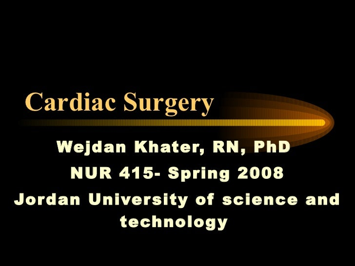 Cardiac Surgery   Wejdan Khater, RN, PhD  NUR 415- Spring 2008 Jordan University of science and technology