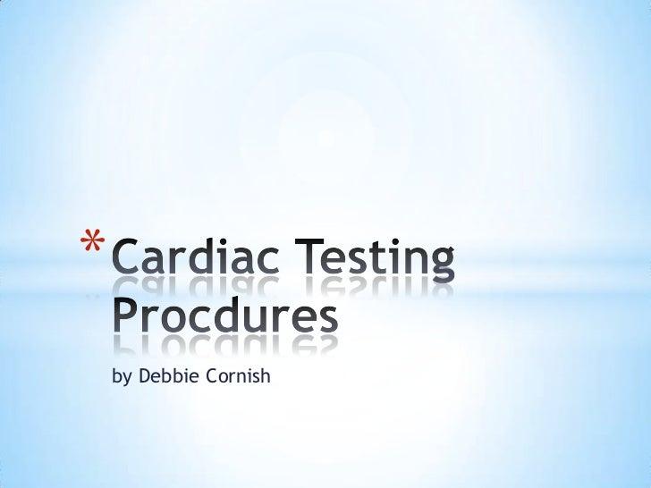 by Debbie Cornish<br />Cardiac Testing Procdures<br />