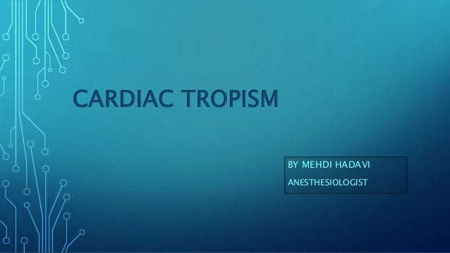 CARDIAC TROPISM BY MEHDI HADAVI ANESTHESIOLOGIST