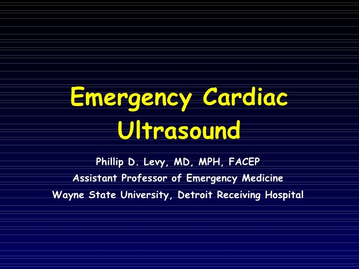 Emergency Cardiac Ultrasound Phillip D. Levy, MD, MPH, FACEP Assistant Professor of Emergency Medicine Wayne State Univers...