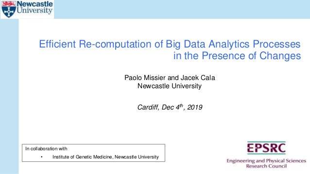 Paolo Missier and Jacek Cala Newcastle University Cardiff, Dec 4th, 2019 Efficient Re-computation of Big Data Analytics Pr...