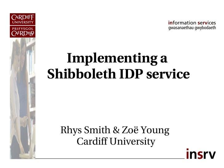 Implementinga ShibbolethIDPservice     RhysSmith&ZoëYoung     CardiffUniversity